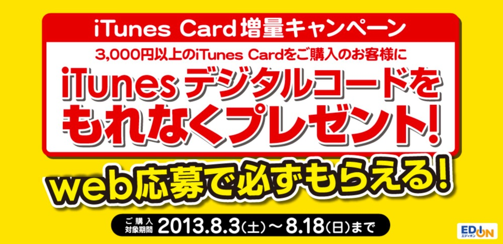 エディオン、iTunes Card購入額に対して最大2,000円分のiTunesデジタルコードをプレゼントするキャンペーンを開始(2013年8月18日まで)